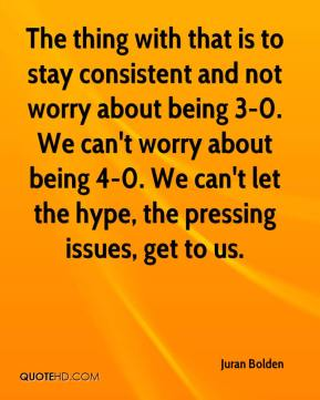 Juran Bolden  - The thing with that is to stay consistent and not worry about being 3-0. We can't worry about being 4-0. We can't let the hype, the pressing issues, get to us.