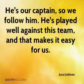 Jussi Jokinen  - He's our captain, so we follow him. He's played well against this team, and that makes it easy for us.