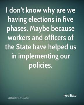 Jyoti Basu  - I don't know why are we having elections in five phases. Maybe because workers and officers of the State have helped us in implementing our policies.