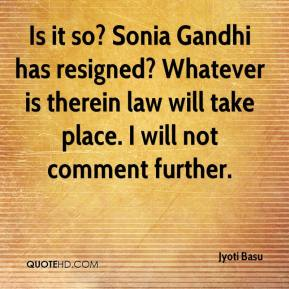 Jyoti Basu  - Is it so? Sonia Gandhi has resigned? Whatever is therein law will take place. I will not comment further.
