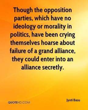 Jyoti Basu  - Though the opposition parties, which have no ideology or morality in politics, have been crying themselves hoarse about failure of a grand alliance, they could enter into an alliance secretly.