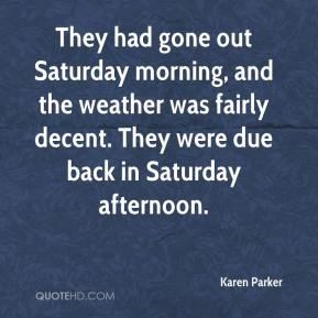 Karen Parker  - They had gone out Saturday morning, and the weather was fairly decent. They were due back in Saturday afternoon.