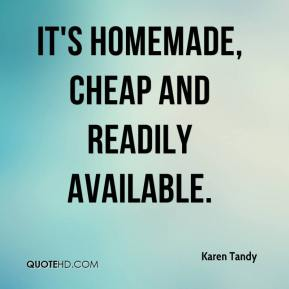 Karen Tandy  - It's homemade, cheap and readily available.