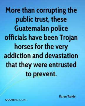 Karen Tandy  - More than corrupting the public trust, these Guatemalan police officials have been Trojan horses for the very addiction and devastation that they were entrusted to prevent.