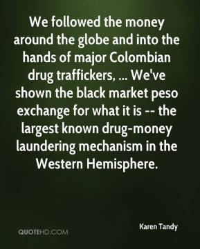 Karen Tandy  - We followed the money around the globe and into the hands of major Colombian drug traffickers, ... We've shown the black market peso exchange for what it is -- the largest known drug-money laundering mechanism in the Western Hemisphere.