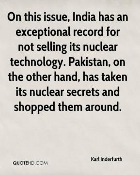 Karl Inderfurth  - On this issue, India has an exceptional record for not selling its nuclear technology. Pakistan, on the other hand, has taken its nuclear secrets and shopped them around.