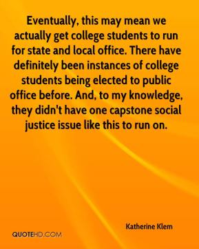 Katherine Klem  - Eventually, this may mean we actually get college students to run for state and local office. There have definitely been instances of college students being elected to public office before. And, to my knowledge, they didn't have one capstone social justice issue like this to run on.
