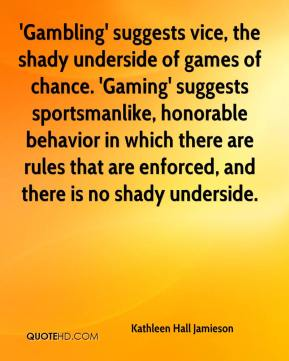 Kathleen Hall Jamieson  - 'Gambling' suggests vice, the shady underside of games of chance. 'Gaming' suggests sportsmanlike, honorable behavior in which there are rules that are enforced, and there is no shady underside.