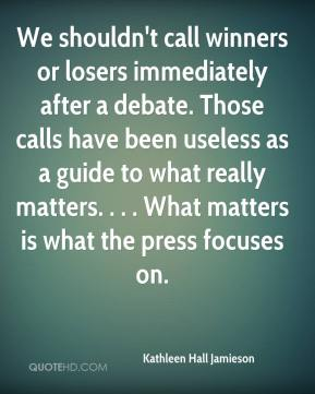 Kathleen Hall Jamieson  - We shouldn't call winners or losers immediately after a debate. Those calls have been useless as a guide to what really matters. . . . What matters is what the press focuses on.