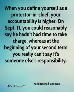Kathleen Hall Jamieson  - When you define yourself as a protector-in-chief, your accountability is higher. On Sept. 11, you could reasonably say he hadn't had time to take charge, whereas at the beginning of your second term you really can't say it's someone else's responsibility.