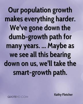 Kathy Fletcher  - Our population growth makes everything harder. We've gone down the dumb-growth path for many years. ... Maybe as we see all this bearing down on us, we'll take the smart-growth path.