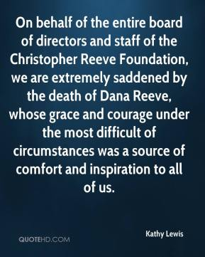 Kathy Lewis  - On behalf of the entire board of directors and staff of the Christopher Reeve Foundation, we are extremely saddened by the death of Dana Reeve, whose grace and courage under the most difficult of circumstances was a source of comfort and inspiration to all of us.