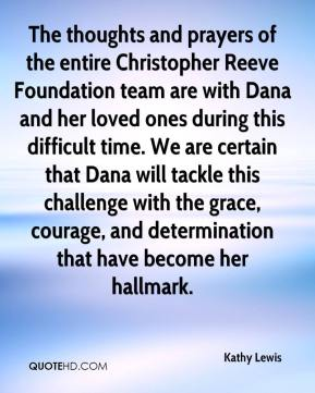 Kathy Lewis  - The thoughts and prayers of the entire Christopher Reeve Foundation team are with Dana and her loved ones during this difficult time. We are certain that Dana will tackle this challenge with the grace, courage, and determination that have become her hallmark.