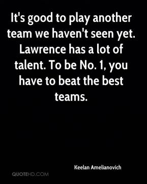 Keelan Amelianovich  - It's good to play another team we haven't seen yet. Lawrence has a lot of talent. To be No. 1, you have to beat the best teams.