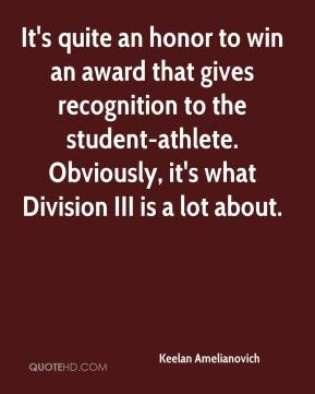 Keelan Amelianovich  - It's quite an honor to win an award that gives recognition to the student-athlete. Obviously, it's what Division III is a lot about.