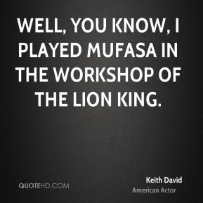Keith David - Well, you know, I played Mufasa in the workshop of The Lion King.
