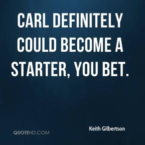 Keith Gilbertson  - Carl definitely could become a starter, you bet.