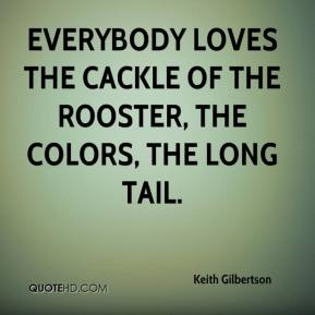 Keith Gilbertson  - Everybody loves the cackle of the rooster, the colors, the long tail.