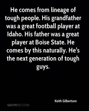 Keith Gilbertson  - He comes from lineage of tough people. His grandfather was a great football player at Idaho. His father was a great player at Boise State. He comes by this naturally. He's the next generation of tough guys.