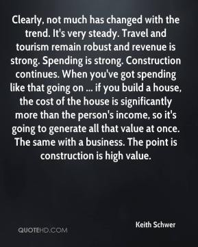 Clearly, not much has changed with the trend. It's very steady. Travel and tourism remain robust and revenue is strong. Spending is strong. Construction continues. When you've got spending like that going on ... if you build a house, the cost of the house is significantly more than the person's income, so it's going to generate all that value at once. The same with a business. The point is construction is high value.