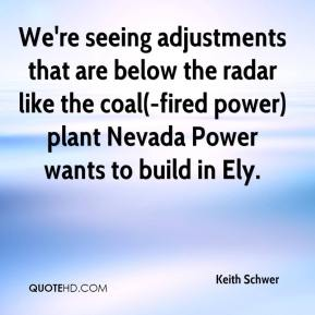 Keith Schwer  - We're seeing adjustments that are below the radar like the coal(-fired power) plant Nevada Power wants to build in Ely.