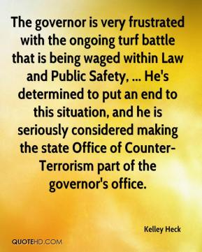 Kelley Heck  - The governor is very frustrated with the ongoing turf battle that is being waged within Law and Public Safety, ... He's determined to put an end to this situation, and he is seriously considered making the state Office of Counter-Terrorism part of the governor's office.