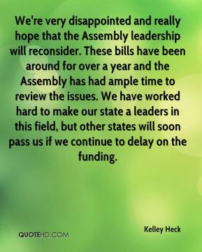 Kelley Heck  - We're very disappointed and really hope that the Assembly leadership will reconsider. These bills have been around for over a year and the Assembly has had ample time to review the issues. We have worked hard to make our state a leaders in this field, but other states will soon pass us if we continue to delay on the funding.