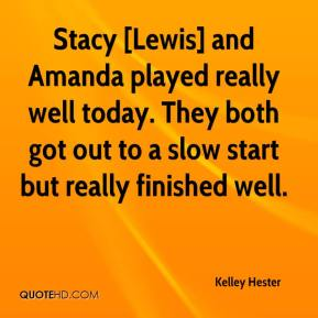 Kelley Hester  - Stacy [Lewis] and Amanda played really well today. They both got out to a slow start but really finished well.
