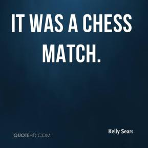 Kelly Sears  - It was a chess match.