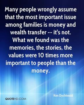 Ken Dychtwald  - Many people wrongly assume that the most important issue among families is money and wealth transfer -- it's not. What we found was the memories, the stories, the values were 10 times more important to people than the money.