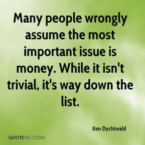 Ken Dychtwald  - Many people wrongly assume the most important issue is money. While it isn't trivial, it's way down the list.