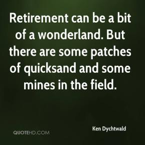 Ken Dychtwald  - Retirement can be a bit of a wonderland. But there are some patches of quicksand and some mines in the field.