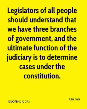 Ken Falk  - Legislators of all people should understand that we have three branches of government, and the ultimate function of the judiciary is to determine cases under the constitution.