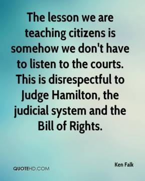 Ken Falk  - The lesson we are teaching citizens is somehow we don't have to listen to the courts. This is disrespectful to Judge Hamilton, the judicial system and the Bill of Rights.