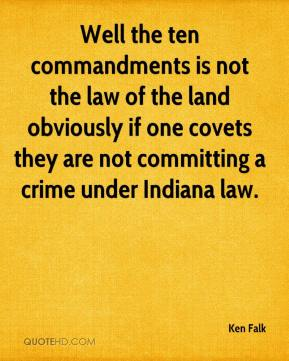 Ken Falk  - Well the ten commandments is not the law of the land obviously if one covets they are not committing a crime under Indiana law.