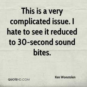 Ken Wonstolen  - This is a very complicated issue. I hate to see it reduced to 30-second sound bites.