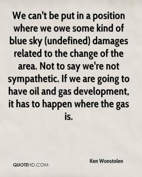 Ken Wonstolen  - We can't be put in a position where we owe some kind of blue sky (undefined) damages related to the change of the area. Not to say we're not sympathetic. If we are going to have oil and gas development, it has to happen where the gas is.