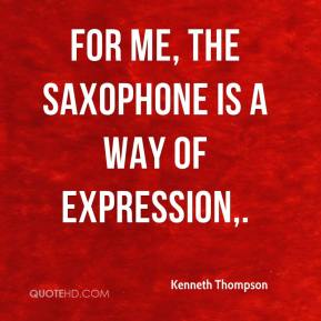 Kenneth Thompson  - For me, the saxophone is a way of expression.