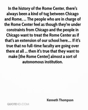 Kenneth Thompson  - In the history of the Rome Center, there's always been a kind of tug between Chicago and Rome, ... The people who are in charge of the Rome Center feel as though they're under constraints from Chicago and the people in Chicago want to treat the Rome Center as if that's an extension of our school here.... If it's true that no full-time faculty are going over there at all ... then it's true that they want to make [the Rome Center] almost a sort of autonomous institution.