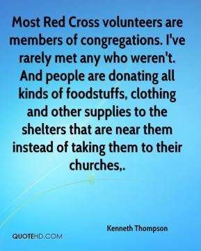 Kenneth Thompson  - Most Red Cross volunteers are members of congregations. I've rarely met any who weren't. And people are donating all kinds of foodstuffs, clothing and other supplies to the shelters that are near them instead of taking them to their churches.