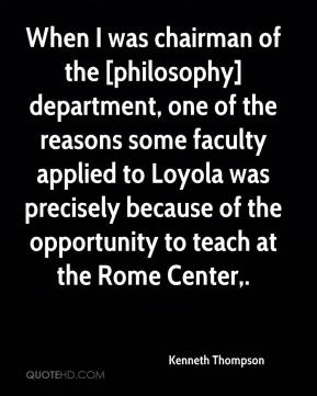 Kenneth Thompson  - When I was chairman of the [philosophy] department, one of the reasons some faculty applied to Loyola was precisely because of the opportunity to teach at the Rome Center.