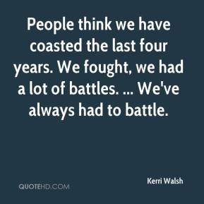 People think we have coasted the last four years. We fought, we had a lot of battles. ... We've always had to battle.