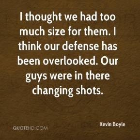 I thought we had too much size for them. I think our defense has been overlooked. Our guys were in there changing shots.