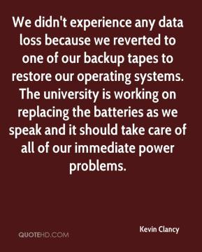 Kevin Clancy  - We didn't experience any data loss because we reverted to one of our backup tapes to restore our operating systems. The university is working on replacing the batteries as we speak and it should take care of all of our immediate power problems.