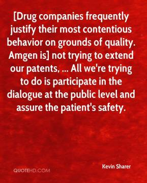 Kevin Sharer  - [Drug companies frequently justify their most contentious behavior on grounds of quality. Amgen is] not trying to extend our patents, ... All we're trying to do is participate in the dialogue at the public level and assure the patient's safety.