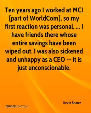 Kevin Sharer  - Ten years ago I worked at MCI [part of WorldCom], so my first reaction was personal, ... I have friends there whose entire savings have been wiped out. I was also sickened and unhappy as a CEO -- it is just unconscionable.