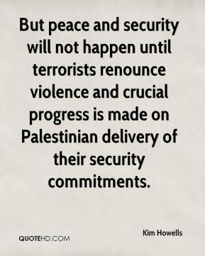 But peace and security will not happen until terrorists renounce violence and crucial progress is made on Palestinian delivery of their security commitments.