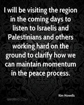 I will be visiting the region in the coming days to listen to Israelis and Palestinians and others working hard on the ground to clarify how we can maintain momentum in the peace process.