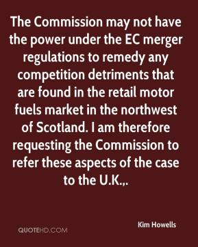 The Commission may not have the power under the EC merger regulations to remedy any competition detriments that are found in the retail motor fuels market in the northwest of Scotland. I am therefore requesting the Commission to refer these aspects of the case to the U.K..