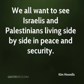 We all want to see Israelis and Palestinians living side by side in peace and security.
